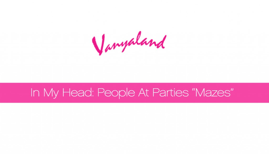 vanyaland people at parties mazes