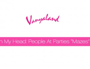"Vanyaland In My Head: People At Parties ""Mazes"""